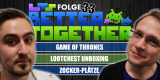 Better Together 33: Game of Thrones, Lootchest Unboxing und mehr!
